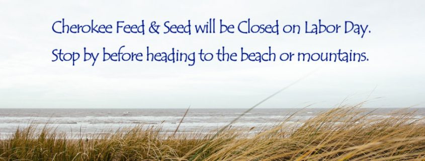 Cherokee Feed & Seed will be closed on Labor Day.