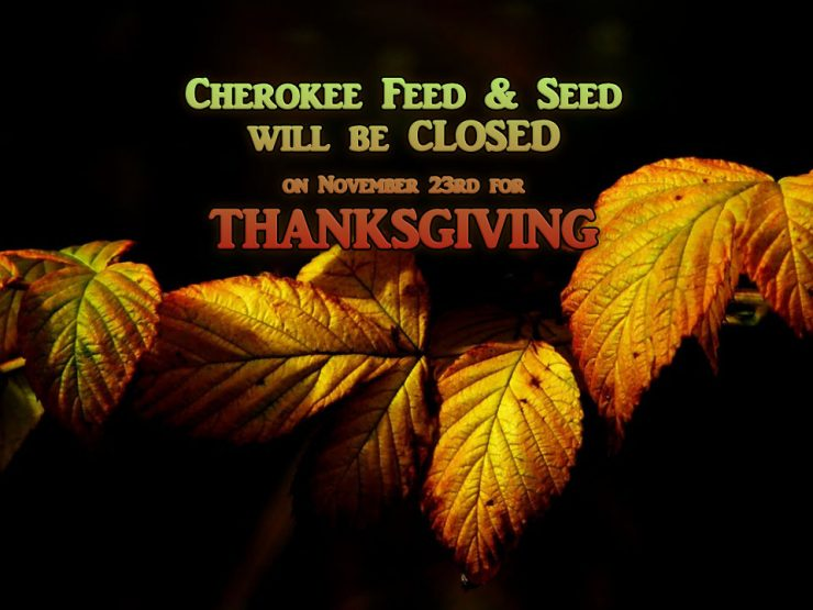 Cherokee Feed & Seed will be closed on Thanksgiving Day.